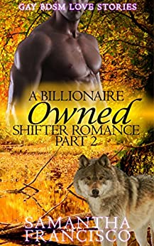 Owned: A Billionaire Shifter Romance, Part 2 of 3 (Gay BDSM Love Stories) by [Francisco, Sam]