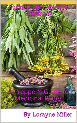 Survive! My Backyard Pharmacy: A Prepper's Guide to Medicinal Plants by [Miller, Lorayne]