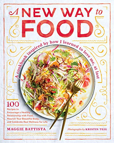 A New Way to Food: 100 Recipes to Encourage a Healthy Relationship with Food, Nourish Your  Beautiful Body, and Celebrate Real Wellness for Life by Maggie Battista