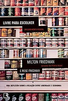 Livre para escolher: Uma reflexão sobre a relação entre liberdade e economia por [Friedman, Milton, Friedman, Rose]