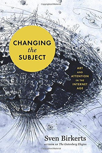 Changing the Subject: Art and Attention in the Internet Age [Sven Birkerts] (Tapa Blanda)
