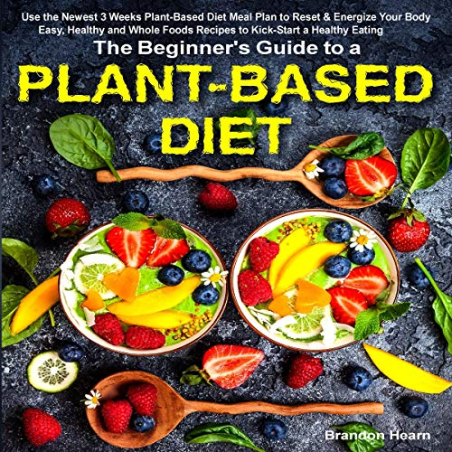 The Beginner's Guide to a Plant-Based Diet: Use the Newest 3 Weeks Plant-Based Diet Meal Plan to Reset & Energize Your Body. Easy, Healthy and Whole Foods Recipes to Kick-Start a Healthy Eating by Brandon Hearn