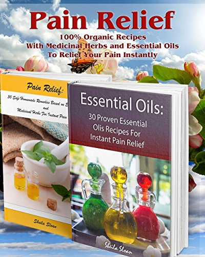 Instant Aromatherapy - Pain Relief: 100% Organic Recipes With Medicinal Herbs and Essential Oils To Relief Your Pain Instantly: (Instant Pain Relief, Medicinal Herbs, Aromatherapy) (Natural Remedies, Pain Relief)