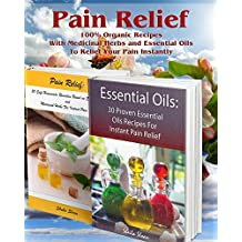 Pain Relief: 100% Organic Recipes With Medicinal Herbs and Essential Oils To Relief Your Pain Instantly: (Instant Pain Relief, Medicinal Herbs, Aromatherapy) (Natural Remedies, Pain Relief Book 1)