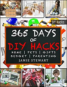 365 Days of DIY Hacks - Home, Parenting, Pets, Gifts, Budged by [Stewart, Jamie]