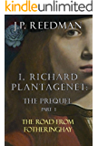 I, RICHARD PLANTAGENET: THE PREQUEL, PART ONE: THE ROAD FROM FOTHERINGHAY (I, RICHARD PLANTAGENET PREQUEL Book 1)
