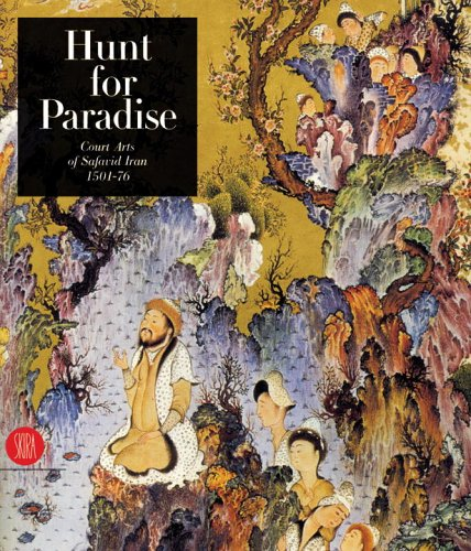 Read Online Hunt for Paradise: Court Arts of Safavid Iran 1501-76 PDF