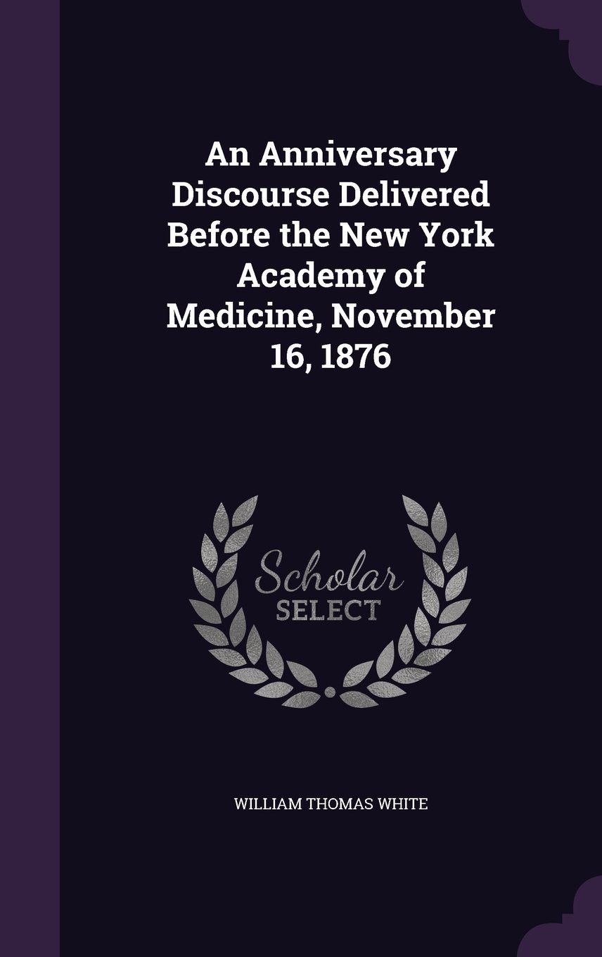 Download An Anniversary Discourse Delivered Before the New York Academy of Medicine, November 16, 1876 ebook