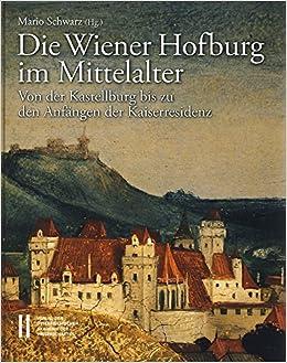 Die Wiener Hofburg Im Mittelalter: Von Der Kastellburg Bis Zu Den Anfangen Der Kaiserresidenz (Denkschriften Der Philosophisch-Historischen Klasse)