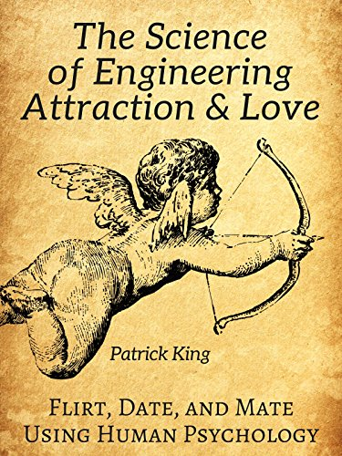 The Science of Engineering Attraction & Love: Flirt, Date, and Mate Using Human Psychology cover