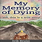 My Memory of Dying: Yes, This Is a True Story | Erik Bruno