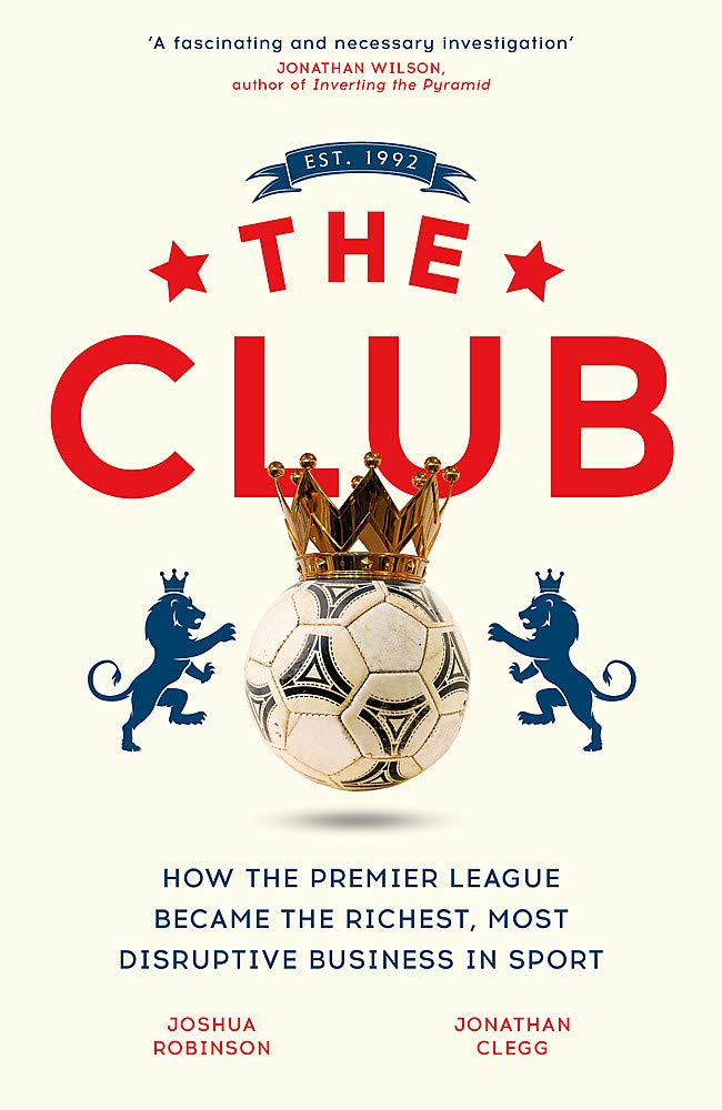 The Club: How the Premier League Became the Richest, Most Disruptive Business in Sport por Jonathan Clegg