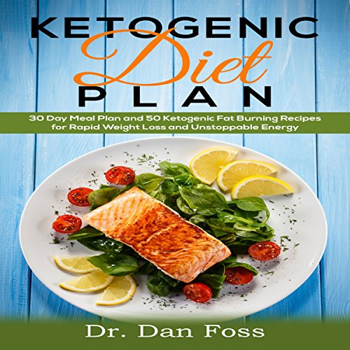 Ketogenic Diet Plan: 30 Day Meal Plan, 50 Ketogenic Fat Burning Recipes for Rapid Weight Loss and Unstoppable Energy by Dr. Dan Foss
