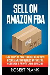 Sell on Amazon FBA: Easy Steps to Create an Online Passive Income Amazon Business with Retail Arbitrage & Private Label Sourcing Kindle Edition