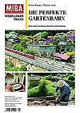 Die perfekte Gartenbahn - Bau und Gestaltung, Betrieb und Wartung - MIBA Modellbahn Praxis (MIBA-Praxis)
