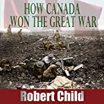 How Canada Won the Great War | Robert Child
