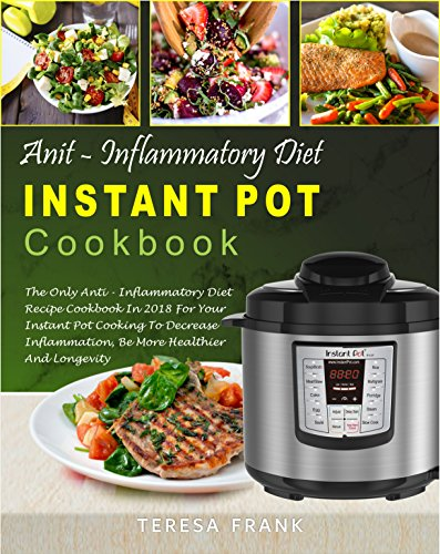 Anti-Inflammatory Diet Instant Pot Cookbook: The Only Anti-inflammatory Diet Recipe Cookbook In 2018 For Your Instant Pot Cooking To Decrease Inflammation, Be More Healthier And Longevity (Best Foods To Fight High Blood Pressure)