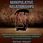 Manipulative Relationships: How to Recognize and Effectively Deal with Manipulation and Manipulative Behavior in Your Relationships | Michael Wright