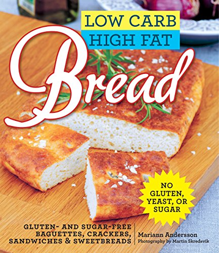 Low Carb High Fat Bread: Gluten- and Sugar-Free Baguettes, Loaves, Crackers, and More by Mariann Andersson