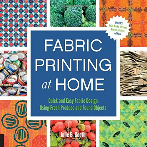 Fabric Printing at Home: Quick and Easy Fabric Design Using Fresh Produce and Found Objects - Includes Print Blocks, Textures, Stencils, Resists, and More (Fabric Emporium)