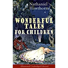 """Nathaniel Hawthorne's Wonderful Tales for Children (Illustrated Unabridged Edition): Captivating Stories of Epic Heroes and Heroines from the Renowned ... Letter"""" and """"The House of Seven Gables"""""""