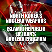 The Controversial History of North Korea's Nuclear Weapons and the Islamic Republic of Iran's Nuclear Program Audiobook by Charles River Editors Narrated by Dan Gallagher