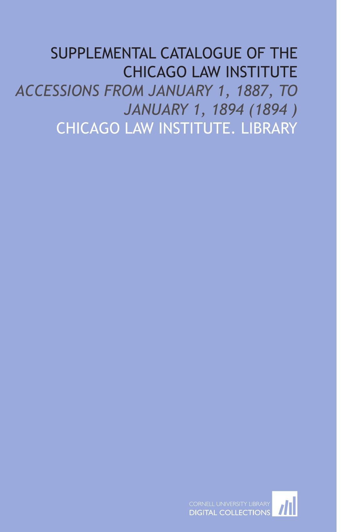 Download Supplemental Catalogue of the Chicago Law Institute: Accessions From January 1, 1887, to January 1, 1894 (1894 ) PDF