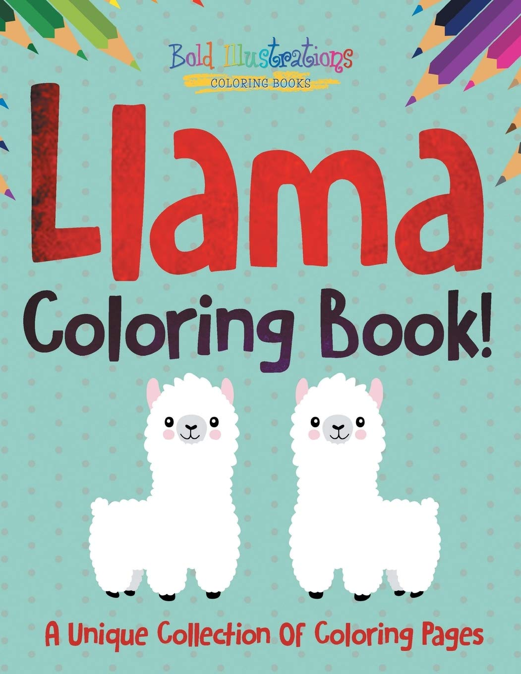 Llama Coloring Book A Unique Collection Of Coloring Pages Illustrations Bold 9781641938549 Amazon Com Books
