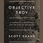 Objective Troy: A Terrorist, a President, and the Rise of the Drone | Scott Shane