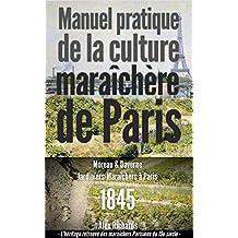 Manuel pratique de la culture maraîchère de Paris: Le jardinage intensif à la Française ou la micro-agriculture bio-intensive. (Les maraîchers Parisiens du XIXe siècle t. 1) (French Edition)