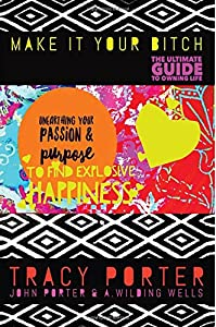Unearthing Your Passion & Purpose To Find Explosive Happiness (Make It Your Bitch: The Ultimate Guide To Owning Life) (Volume 1)