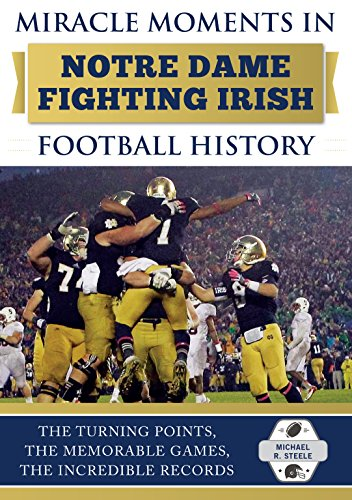 Miracle Moments in Notre Dame Fighting Irish Football History: The Turning Points, the Memorable Games, the Incredible Records