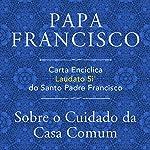 Carta Encíclica Laudato Si' Do Santo Padre Francisco: Sobre O Cuidado Da Casa Comum   Padre Francisco