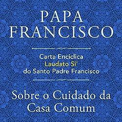 Carta Encíclica Laudato Si' Do Santo Padre Francisco: Sobre O Cuidado Da Casa Comum