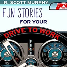 Fun Stories for Your Drive to Work Audiobook by R. Scott Murphy Narrated by R. Scott Murphy