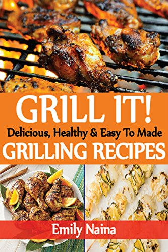 grilling recipes, outdoor grilling recipes, quick and easy grilling recipes, grilling cookbook: Delicious, Healthy & Easy To Made Grilling Recipes. by [Naina, Emily]
