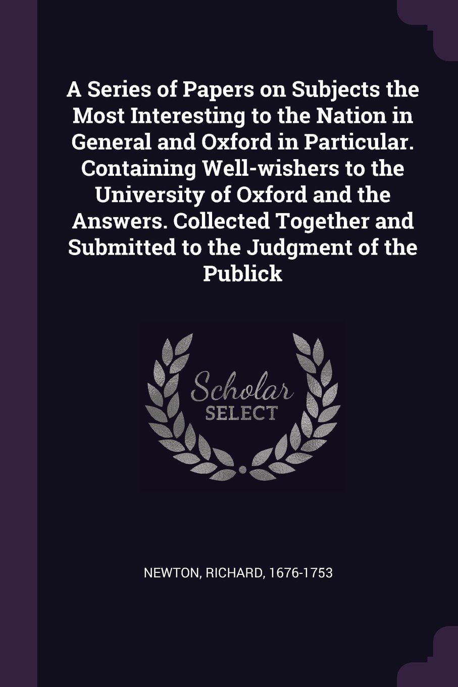 A Series of Papers on Subjects the Most Interesting to the Nation in General and Oxford in Particular. Containing Well-wishers to the University of ... and Submitted to the Judgment of the Publick pdf epub