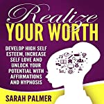 Realize Your Worth: Develop High Self Esteem, Increase Self Love and Unlock Your Potential with Affirmations and Hypnosis | Sarah Palmer