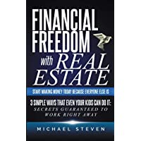 Financial Freedom With Real Estate: Start Making Money Today Because Everyone Else Is: 3 Simple Ways That Even Your Kids…