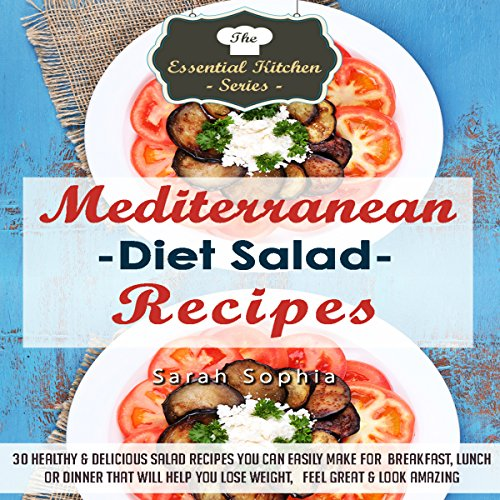 Mediterranean Diet Salad Recipes: 30 Healthy & Delicious Salad Recipes You Can Easily Make For Breakfast, Lunch or Dinner That Will Help You Lose Weight, Feel Great, & Look Amazing