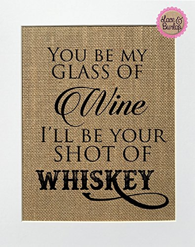 8x10 UNFRAMED You Be My Glass Of Wine, I'll Be Your Shot Of Whisky / Burlap Print Sign / Rustic Country Shabby Chic Vintage Wedding & Party Decor Sign