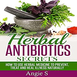 Herbal Antibiotics Secrets: How to Use Herbal Medicine to Prevent, Treat ,and Heal Illness Naturally