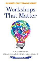 WORKSHOPS THAT MATTER: How to Plan and Run Relevant, Productive and Memorable Workshops Paperback