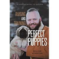 Raising and Training Perfect Puppies: The Missing Secret to Success