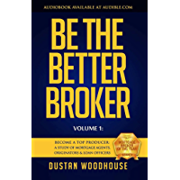 Be the Better Broker, Volume 1: Become A Top Producer: A Study of Mortgage Agents, Originators and Loan Officers (Be the…