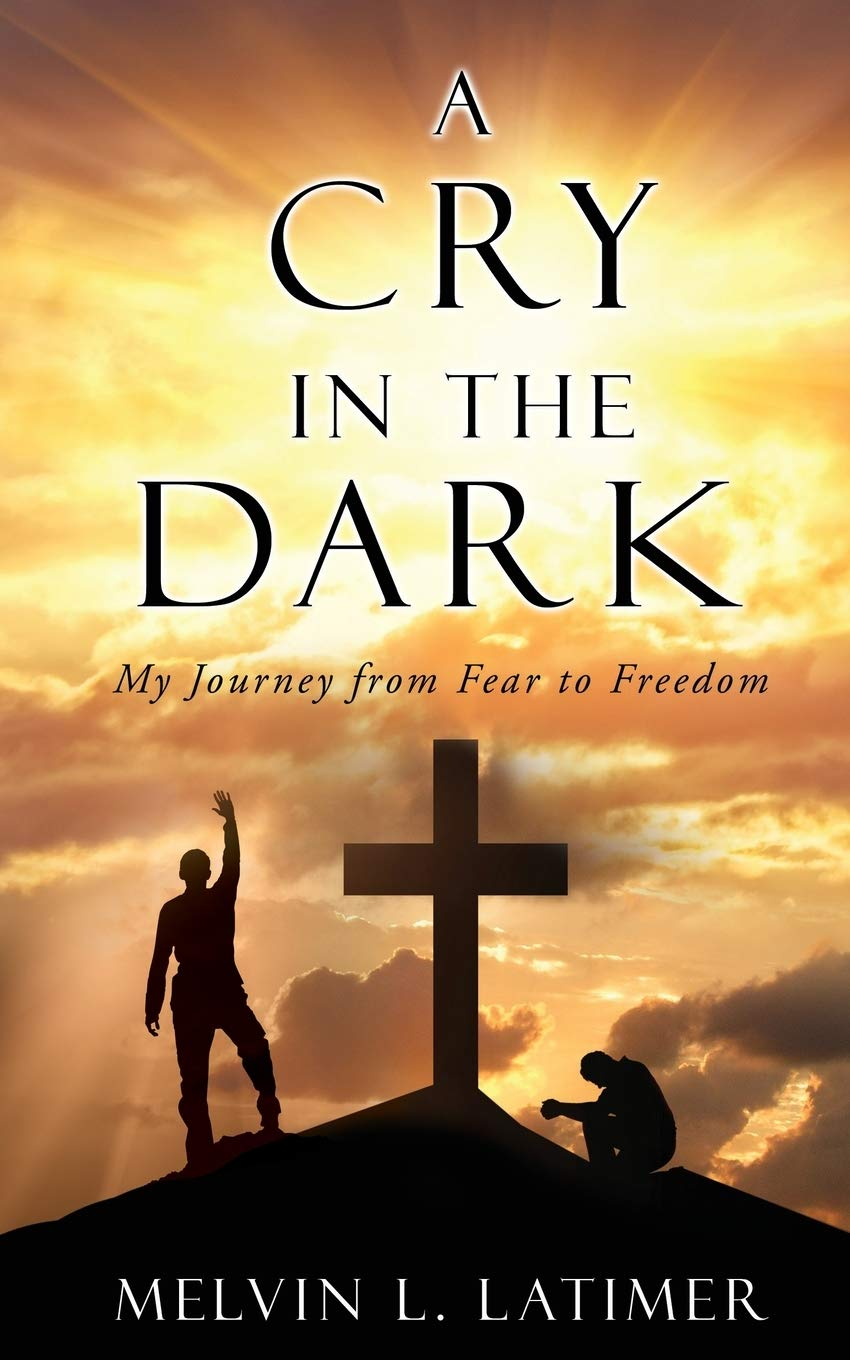 """The God of Heaven Offers Healing From Fears, Failures and Shame in """"A Cry in the Dark: My Journey from Fear to Freedom"""" by Melvin L. Latimer"""
