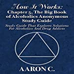 How It Works: Chapter 5, The Big Book of Alcoholics Anonymous Study Guide: Study Guide That Explores Solutions for Alcoholics and Drug Addicts | Aaron C.