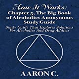 How It Works: Chapter 5, The Big Book of Alcoholics Anonymous Study Guide: Study Guide That Explores Solutions for Alcoholics and Drug Addicts -  Twelve Step Study