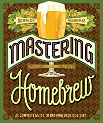 Mastering Home Brew: The Complete Guide to Brewing Delicious Beer by Randy Mosher (1-Apr-2014) Paperback