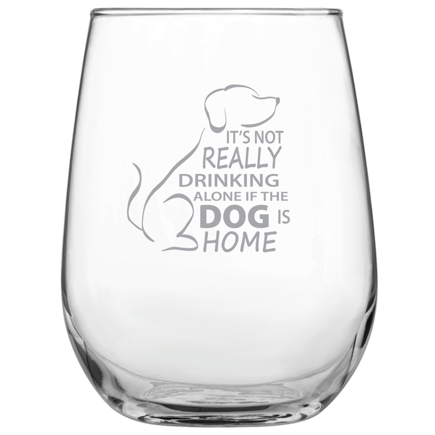 It's Not Really Drinking Alone if the Dog is Home Engraved 17oz Stemless Wine Glass - Dog Lover Gift • Present for Her • Present for Him • Birthday • Mother's Day • Father's Day
